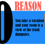 You take a vacation and your room is a view of the trash dumpster.