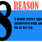 A postal carrier slips on your unshoveled walk and breaks his or her leg.